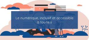 Le numérique, inclusif et accessible à tou.te.s